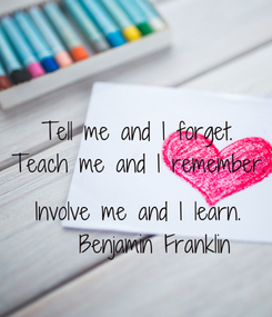 Poster: Tell me and I forget. Teach me and I remember.  Involve me and I learn.    Benjamin Franklin
