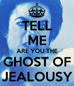 Poster: TELL ME ARE YOU THE GHOST OF JEALOUSY