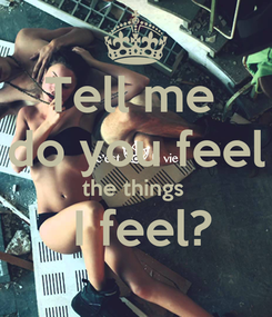 Poster: Tell me  do you feel the things   I feel?