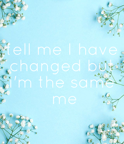 Poster: tell me I have changed but i'm the same  me