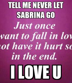 Poster: TELL ME NEVER LET SABRINA GO I LOVE U