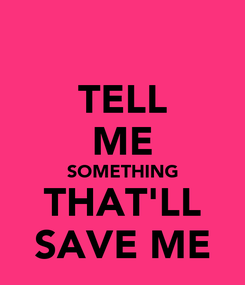 Poster: TELL ME SOMETHING THAT'LL SAVE ME