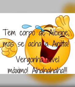 Poster: Tem corpo de Alcione,  mas se acha a Anitta!   Vergonha nível máximo! Ahahahaha!!!