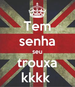 Poster: Tem senha seu trouxa kkkk