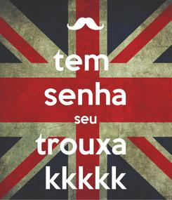 Poster: tem  senha seu trouxa  kkkkk