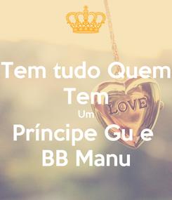 Poster: Tem tudo Quem  Tem  Um Príncipe Gu e  BB Manu