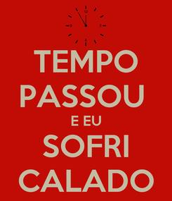 Poster: TEMPO PASSOU  E EU SOFRI CALADO