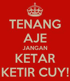 Poster: TENANG AJE JANGAN KETAR KETIR CUY!