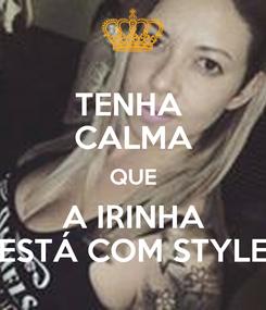 Poster: TENHA  CALMA QUE A IRINHA ESTÁ COM STYLE