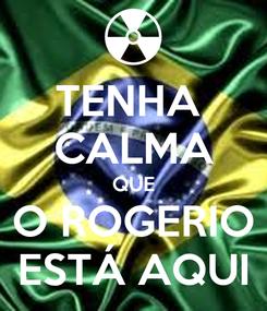 Poster: TENHA  CALMA QUE  O ROGERIO  ESTÁ AQUI
