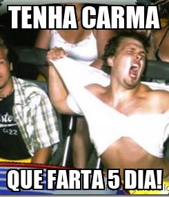 Poster: TENHA CARMA QUE FARTA 5 DIA!