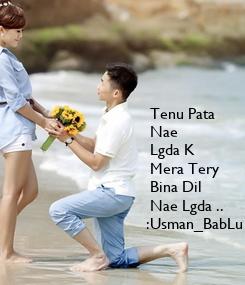 Poster:  Tenu Pata   Nae  Lgda K   Mera Tery   Bina Dil  Nae Lgda ..  :Usman_BabLu