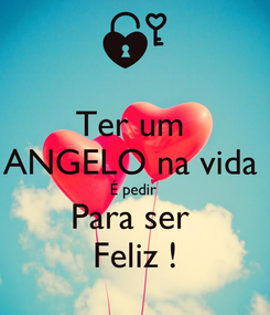 Poster: Ter um  ANGELO na vida  É pedir  Para ser  Feliz !