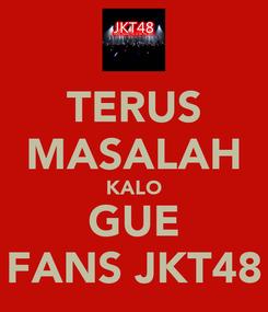 Poster: TERUS MASALAH KALO GUE FANS JKT48