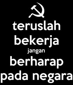 Poster: teruslah bekerja jangan berharap pada negara