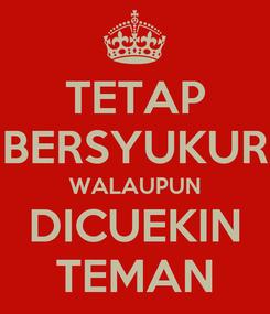 Poster: TETAP BERSYUKUR WALAUPUN DICUEKIN TEMAN