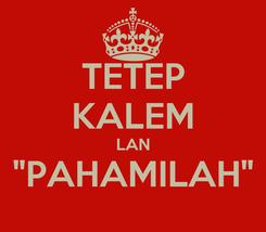 """Poster: TETEP KALEM LAN """"PAHAMILAH"""""""