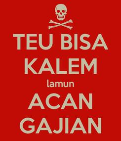 Poster: TEU BISA KALEM lamun ACAN GAJIAN