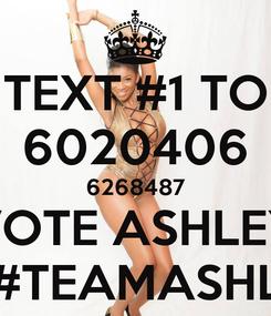 Poster: TEXT #1 TO 6020406 6268487 VOTE ASHLEY #1 #TEAMASHLEY