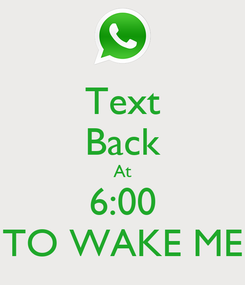 Poster: Text Back At 6:00 TO WAKE ME