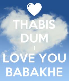 Poster: THABIS DUM I LOVE YOU BABAKHE