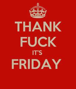 Poster: THANK FUCK IT'S  FRIDAY