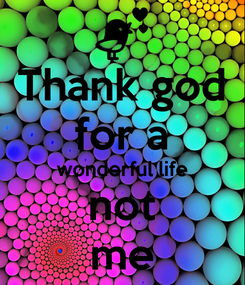 Poster: Thank god for a wonderful life not me