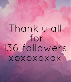Poster: Thank u all  for 136 followers xoxoxoxox