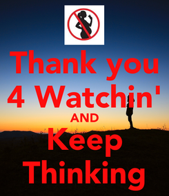 Poster: Thank you 4 Watchin' AND Keep Thinking