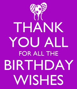 Poster: THANK YOU ALL FOR ALL THE BIRTHDAY WISHES