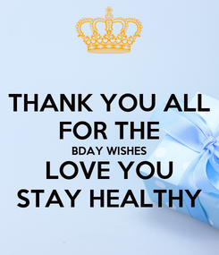 Poster: THANK YOU ALL FOR THE BDAY WISHES LOVE YOU STAY HEALTHY