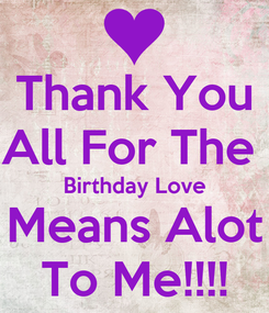 Poster: Thank You All For The  Birthday Love Means Alot To Me!!!!