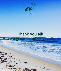 Poster: Thank you all! Have a great summer vacation!