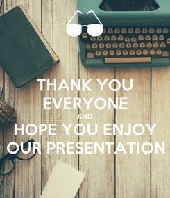 Poster: THANK YOU EVERYONE AND HOPE YOU ENJOY OUR PRESENTATION