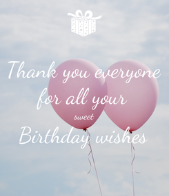 Poster: Thank you everyone for all your sweet Birthday wishes