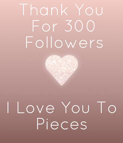 Poster: Thank You  For 300  Followers    I Love You To  Pieces