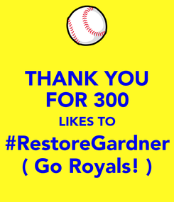 Poster: THANK YOU FOR 300 LIKES TO #RestoreGardner ( Go Royals! )