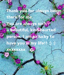 Poster: Thank you for always beign there for me.  You are always such a beautiful, kind-hearted person. I am so lucky to have you in my life!! :) :) xxxxxxxx