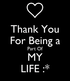 Poster: Thank You For Being a Part Of MY LIFE :*