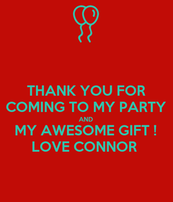 Poster: THANK YOU FOR COMING TO MY PARTY AND MY AWESOME GIFT ! LOVE CONNOR