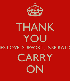 Poster: THANK YOU FOR EVERYONES LOVE, SUPPORT, INSPIRATION AND LOVE CARRY ON