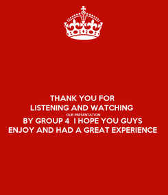 Poster: THANK YOU FOR  LISTENING AND WATCHING  OUR PRESENTATION  BY GROUP 4  I HOPE YOU GUYS ENJOY AND HAD A GREAT EXPERIENCE