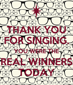 Poster: THANK YOU FOR SINGING. YOU WERE THE REAL WINNERS TODAY