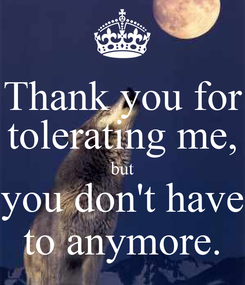 Poster: Thank you for tolerating me, but you don't have to anymore.