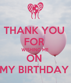 Poster: THANK YOU  FOR  WISHING ME  ON  MY BIRTHDAY
