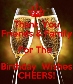 Poster: Thank You Friends & Family For The  Birthday  Wishes CHEERS!