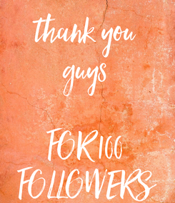 Poster: thank you guys  FOR 100 FOLLOWERS