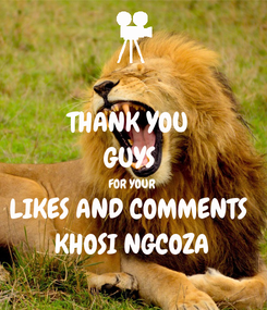 Poster: THANK YOU  GUYS  FOR YOUR  LIKES AND COMMENTS   KHOSI NGCOZA