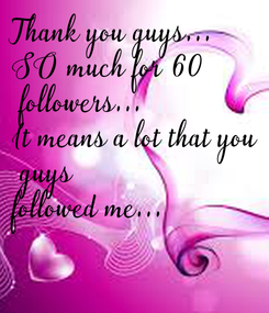 Poster: Thank you guys... SO much for 60  followers... It means a lot that you  guys followed me...
