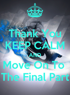 Poster: Thank You KEEP CALM AND Move On To  The Final Part